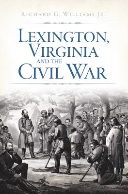 Lexington, Virginia and the Civil War By Richard, Williams, Jr.